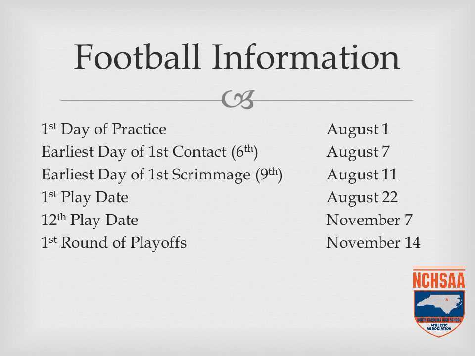  1 st Day of PracticeAugust 1 Earliest Day of 1st Contact (6 th )August 7 Earliest Day of 1st Scrimmage (9 th )August 11 1 st Play DateAugust 22 12 th Play DateNovember 7 1 st Round of PlayoffsNovember 14 Football Information