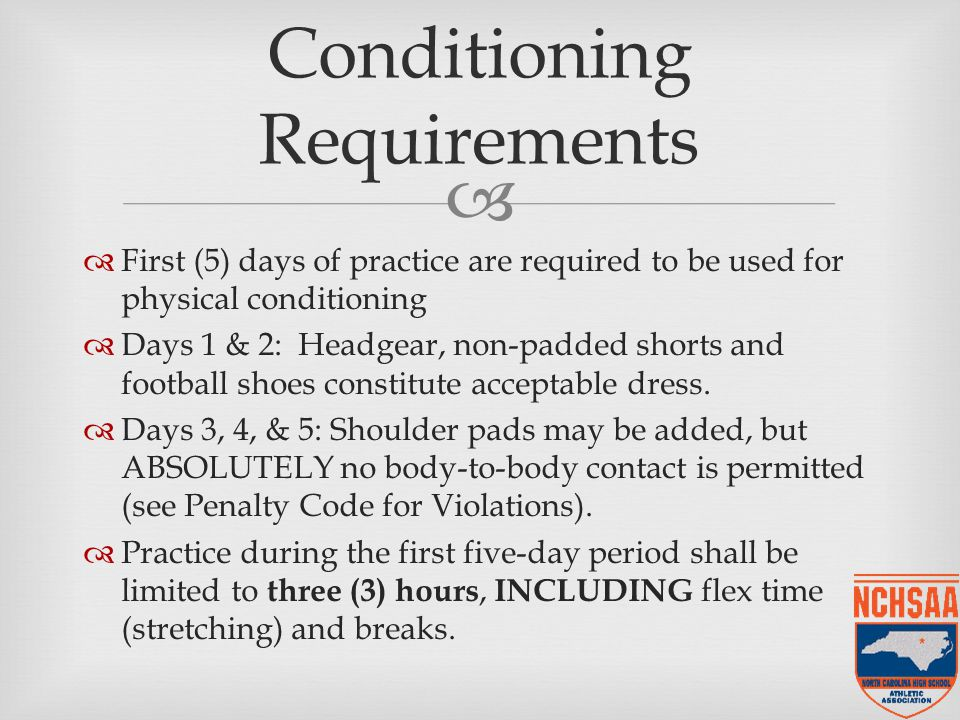   First (5) days of practice are required to be used for physical conditioning  Days 1 & 2: Headgear, non-padded shorts and football shoes constitute acceptable dress.
