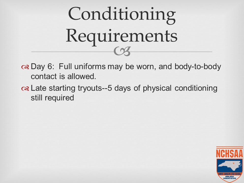   Day 6: Full uniforms may be worn, and body-to-body contact is allowed.  Late starting tryouts--5 days of physical conditioning still required Con
