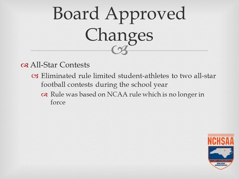   All-Star Contests  Eliminated rule limited student-athletes to two all-star football contests during the school year  Rule was based on NCAA rule which is no longer in force Board Approved Changes