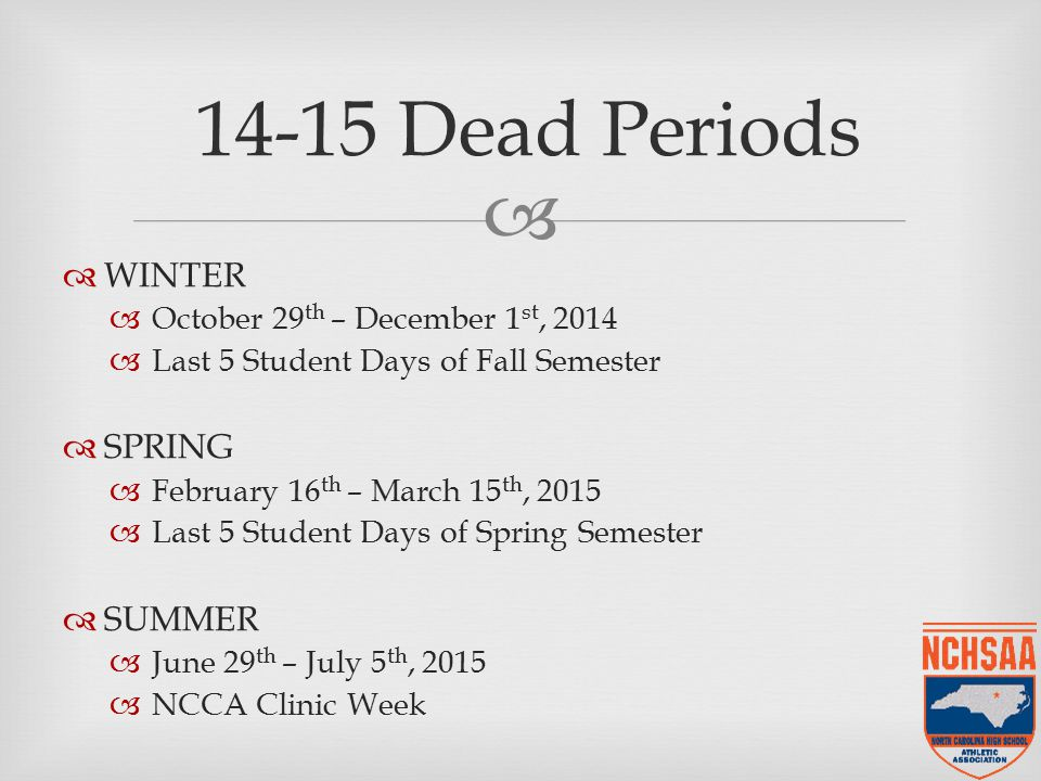  14-15 Dead Periods  WINTER  October 29 th – December 1 st, 2014  Last 5 Student Days of Fall Semester  SPRING  February 16 th – March 15 th, 2015  Last 5 Student Days of Spring Semester  SUMMER  June 29 th – July 5 th, 2015  NCCA Clinic Week