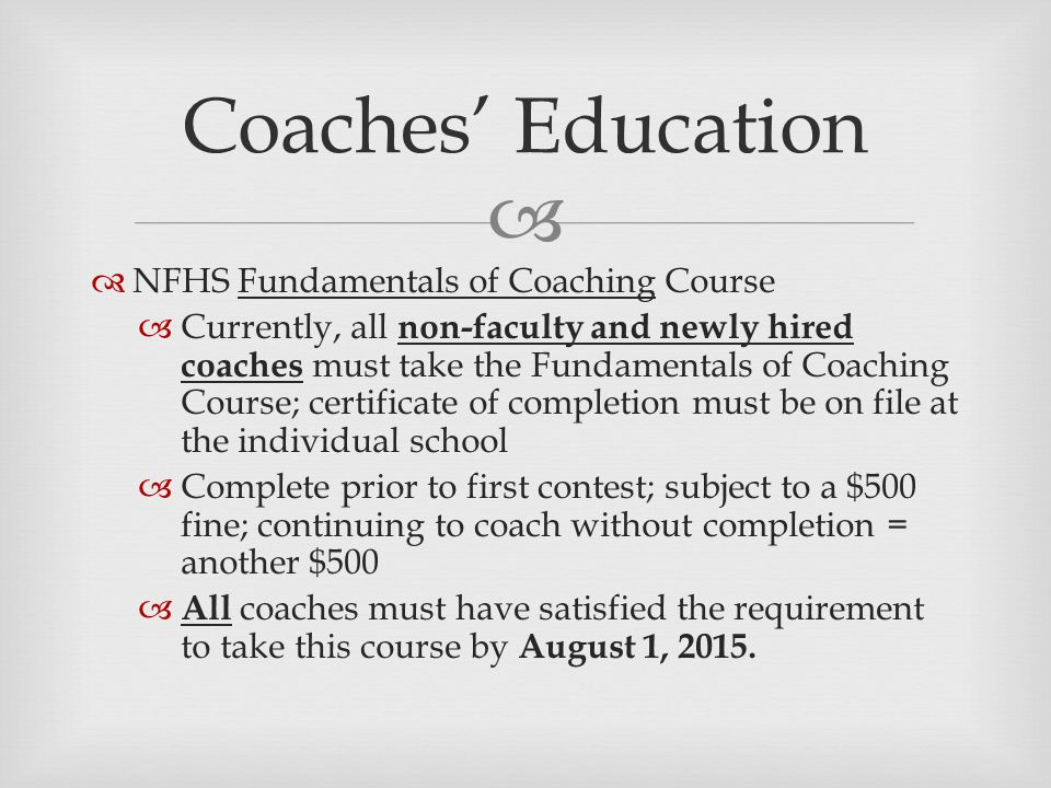   NFHS Fundamentals of Coaching Course  Currently, all non-faculty and newly hired coaches must take the Fundamentals of Coaching Course; certificate of completion must be on file at the individual school  Complete prior to first contest; subject to a $500 fine; continuing to coach without completion = another $500  All coaches must have satisfied the requirement to take this course by August 1, 2015.