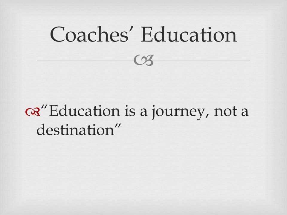   Education is a journey, not a destination Coaches' Education
