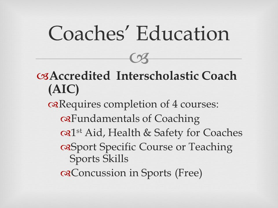   Accredited Interscholastic Coach (AIC)  Requires completion of 4 courses:  Fundamentals of Coaching  1 st Aid, Health & Safety for Coaches  Sport Specific Course or Teaching Sports Skills  Concussion in Sports (Free) Coaches' Education