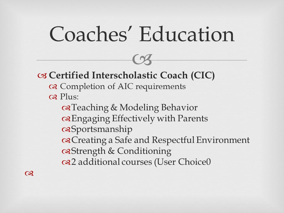   Certified Interscholastic Coach (CIC)  Completion of AIC requirements  Plus:  Teaching & Modeling Behavior  Engaging Effectively with Parents  Sportsmanship  Creating a Safe and Respectful Environment  Strength & Conditioning  2 additional courses (User Choice0  Coaches' Education