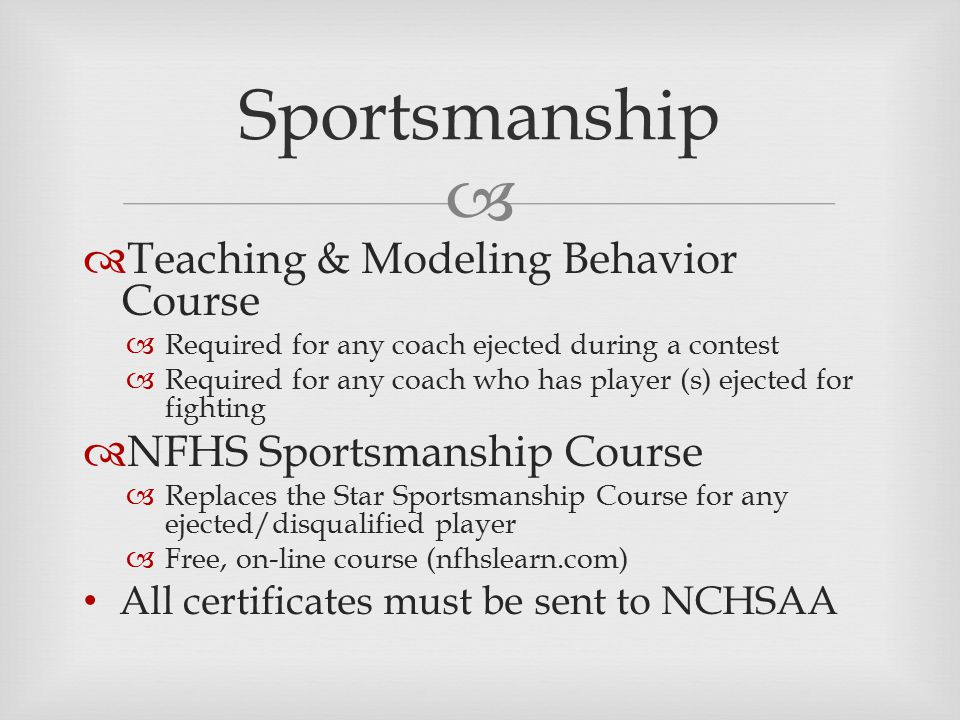   Teaching & Modeling Behavior Course  Required for any coach ejected during a contest  Required for any coach who has player (s) ejected for fighting  NFHS Sportsmanship Course  Replaces the Star Sportsmanship Course for any ejected/disqualified player  Free, on-line course (nfhslearn.com) All certificates must be sent to NCHSAA Sportsmanship