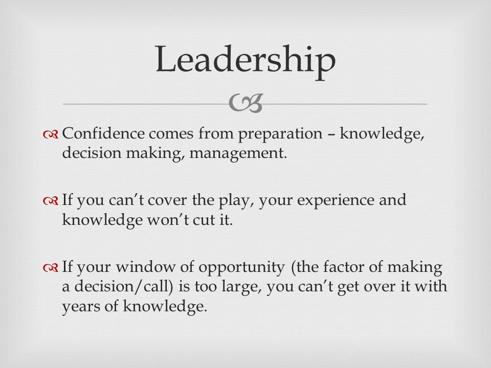   Confidence comes from preparation – knowledge, decision making, management.