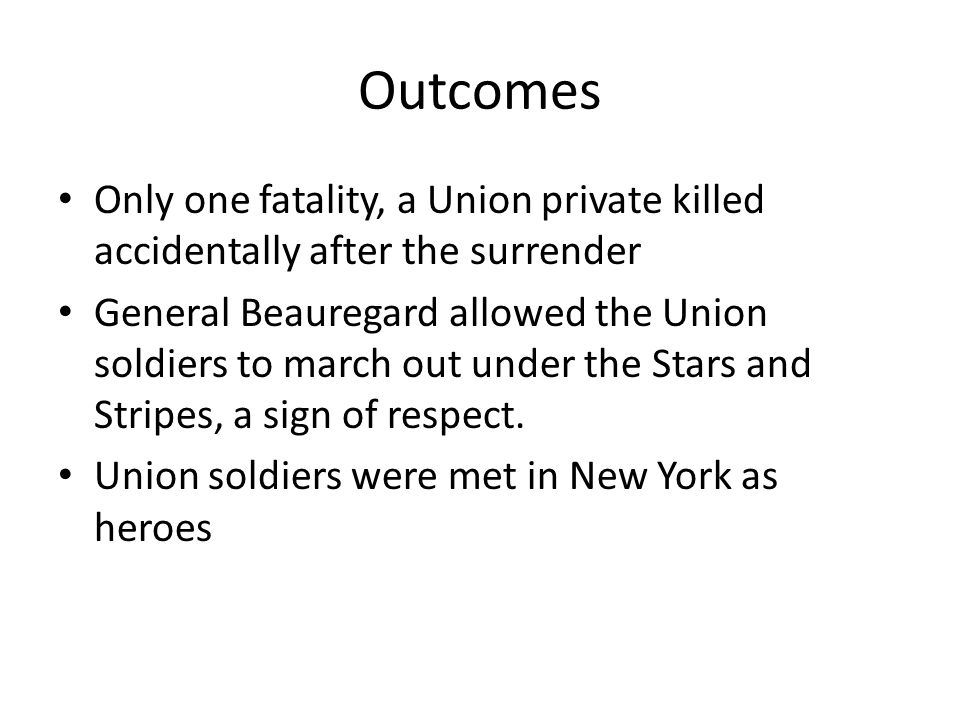 Outcomes Only one fatality, a Union private killed accidentally after the surrender General Beauregard allowed the Union soldiers to march out under t