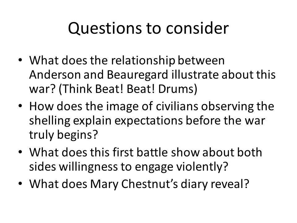 Questions to consider What does the relationship between Anderson and Beauregard illustrate about this war? (Think Beat! Beat! Drums) How does the ima
