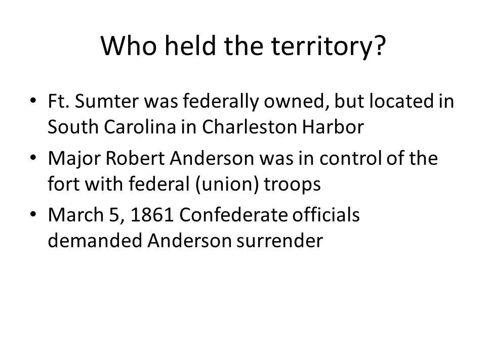 Who held the territory? Ft. Sumter was federally owned, but located in South Carolina in Charleston Harbor Major Robert Anderson was in control of the