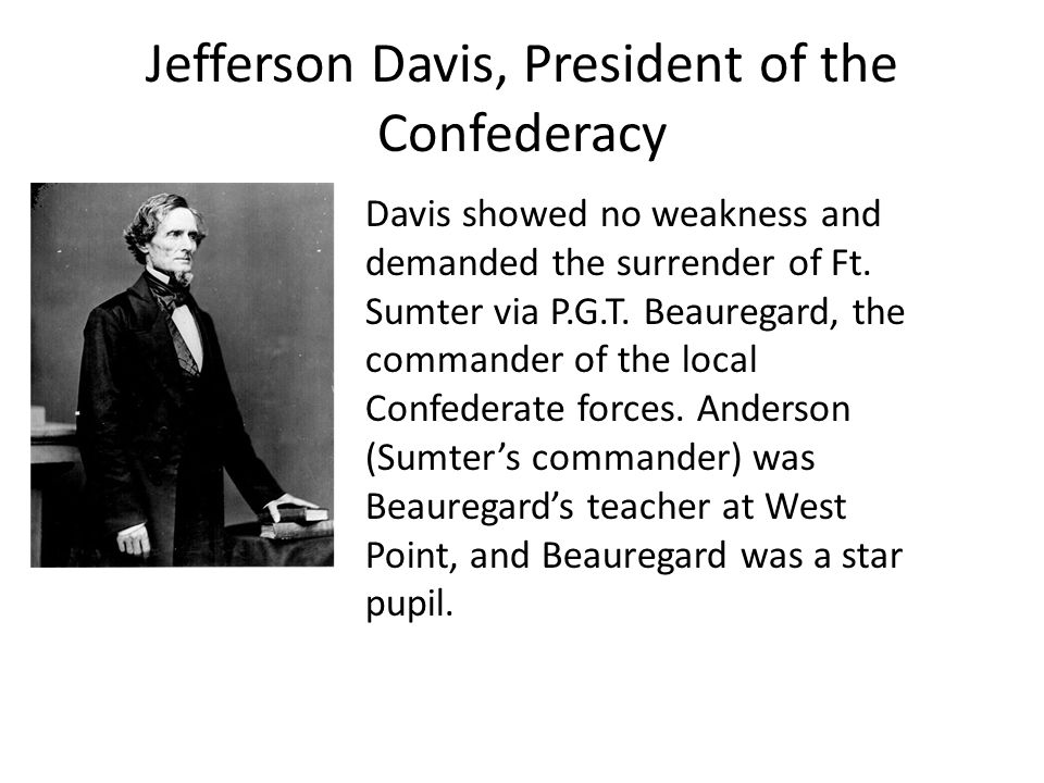 Jefferson Davis, President of the Confederacy Davis showed no weakness and demanded the surrender of Ft. Sumter via P.G.T. Beauregard, the commander o