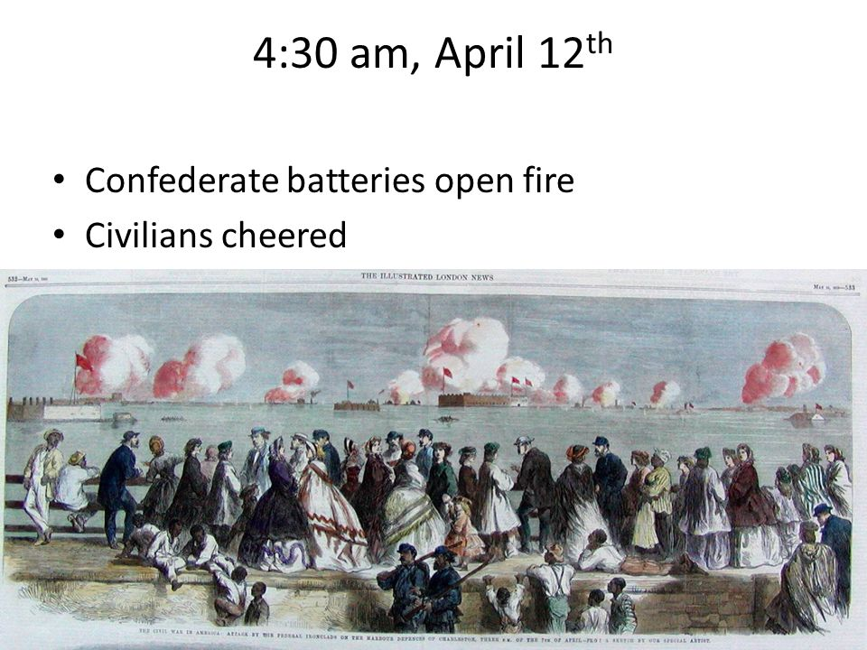 4:30 am, April 12 th Confederate batteries open fire Civilians cheered