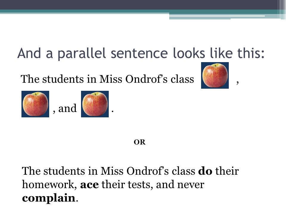 So a non-parallel sentence looks like this: The students in Miss Ondrof's class,, and. OR The students in Miss Ondrof's class do their homework, ace t