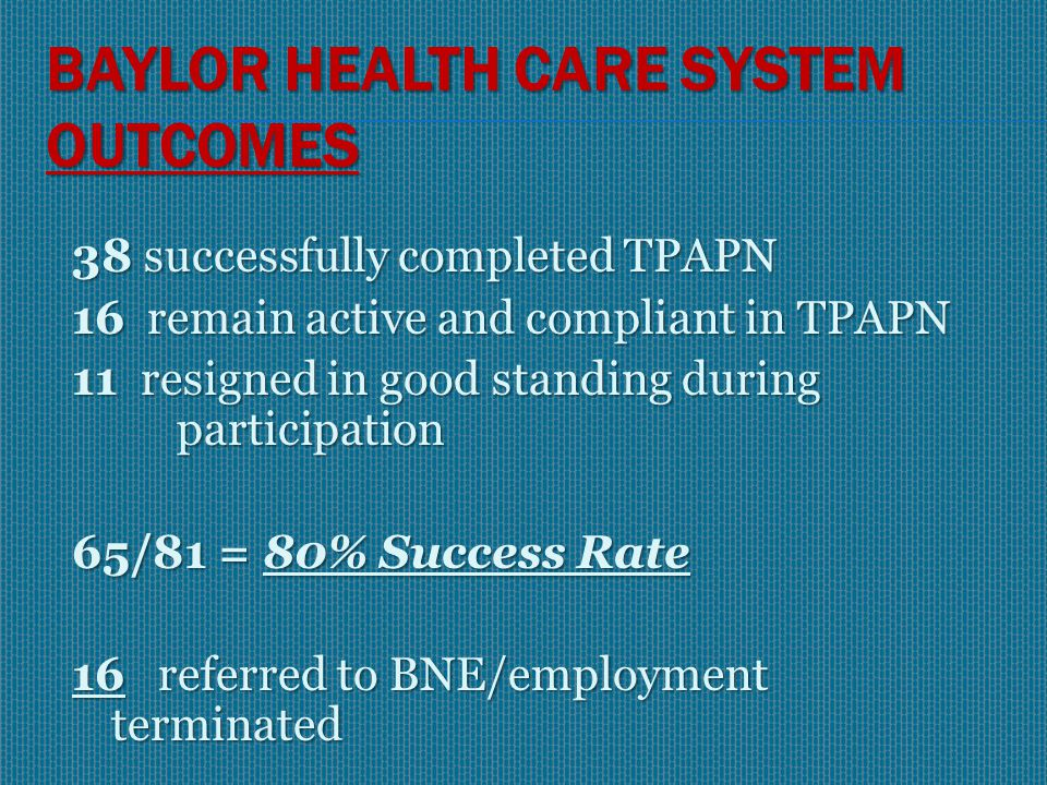 BAYLOR HEALTH CARE SYSTEM OUTCOMES (1997 – 2005) Of 96 RNs Identified 81 eligible to participate and signed participation agreement  59 Chemical Dependency  22 Mental Illness