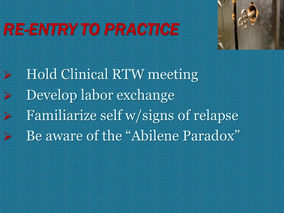 RE-ENTRY TO PRACTICE  Familiarize self w/RTW contract  Talk with TPAPN case manager  ID/Talk with internal monitors  ID nurse's TPAPN Advocate  Consult w/HR & EAP  Hold Administrative RTW mtg.