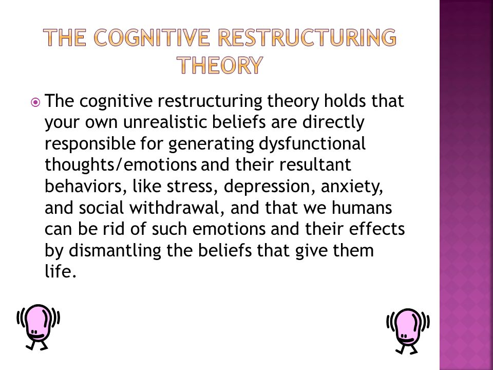  The cognitive restructuring theory holds that your own unrealistic beliefs are directly responsible for generating dysfunctional thoughts/emotions and their resultant behaviors, like stress, depression, anxiety, and social withdrawal, and that we humans can be rid of such emotions and their effects by dismantling the beliefs that give them life.