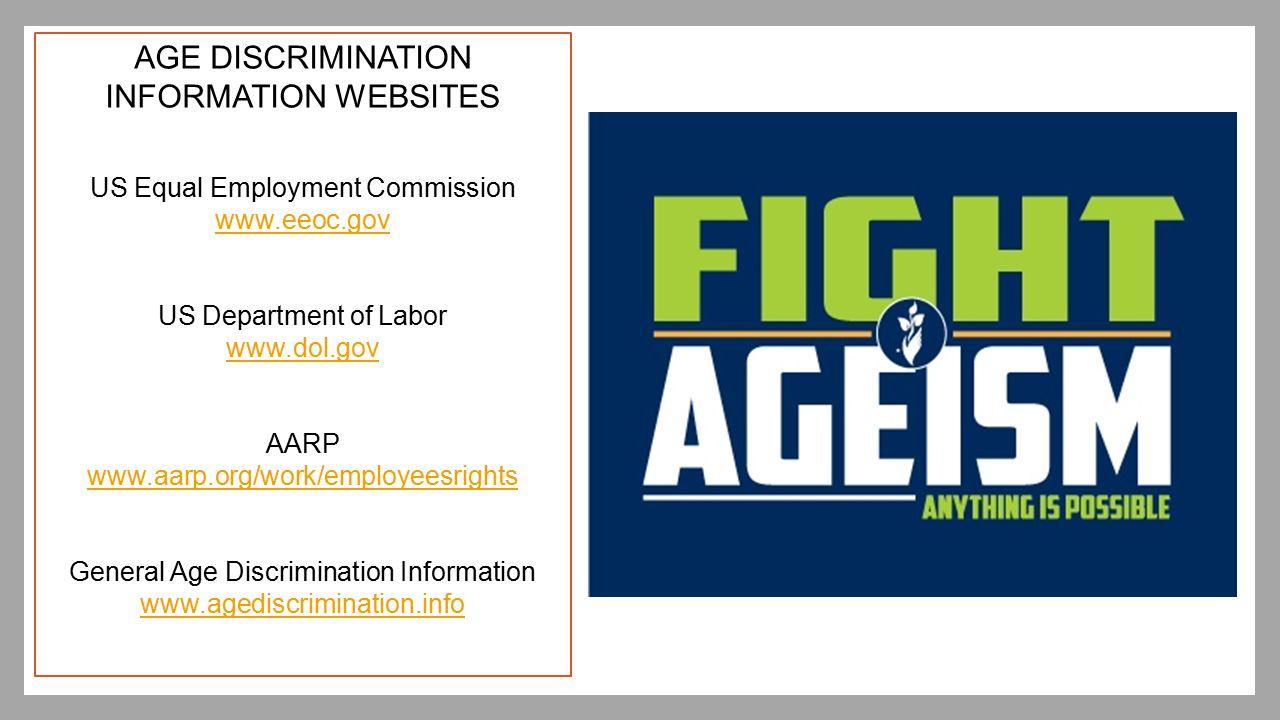 AGE DISCRIMINATION INFORMATION WEBSITES US Equal Employment Commission www.eeoc.gov US Department of Labor www.dol.gov AARP www.aarp.org/work/employee
