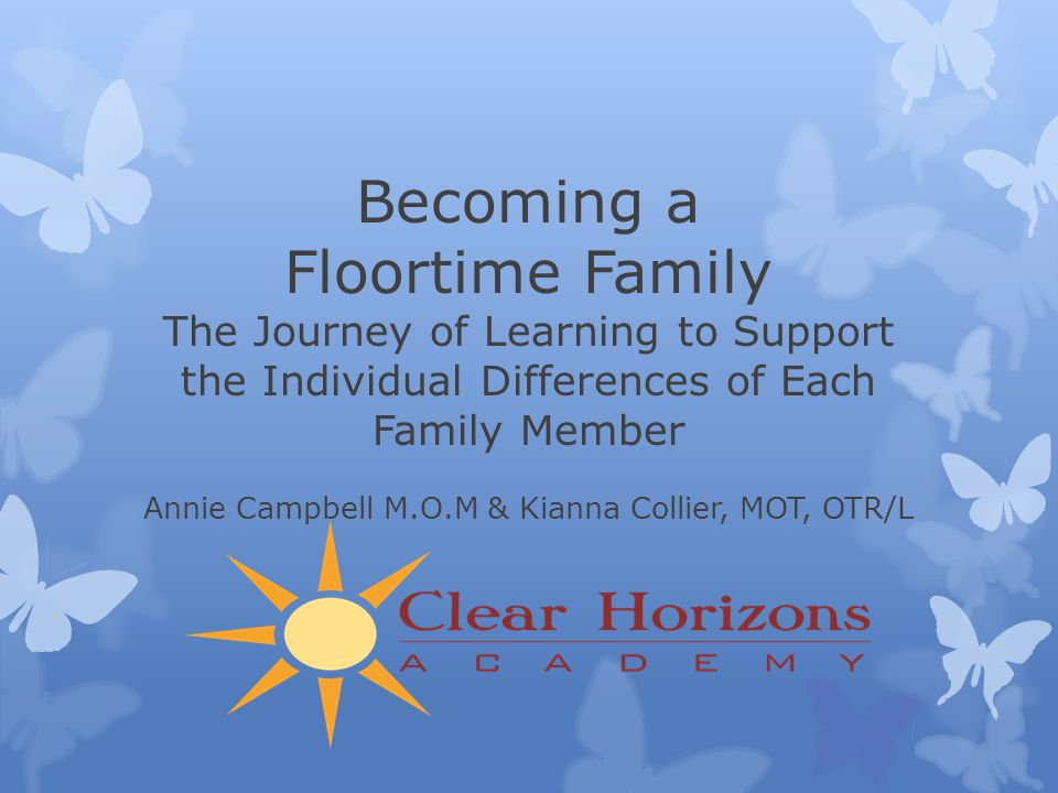 Becoming a Floortime Family The Journey of Learning to Support the Individual Differences of Each Family Member Annie Campbell M.O.M & Kianna Collier, MOT, OTR/L