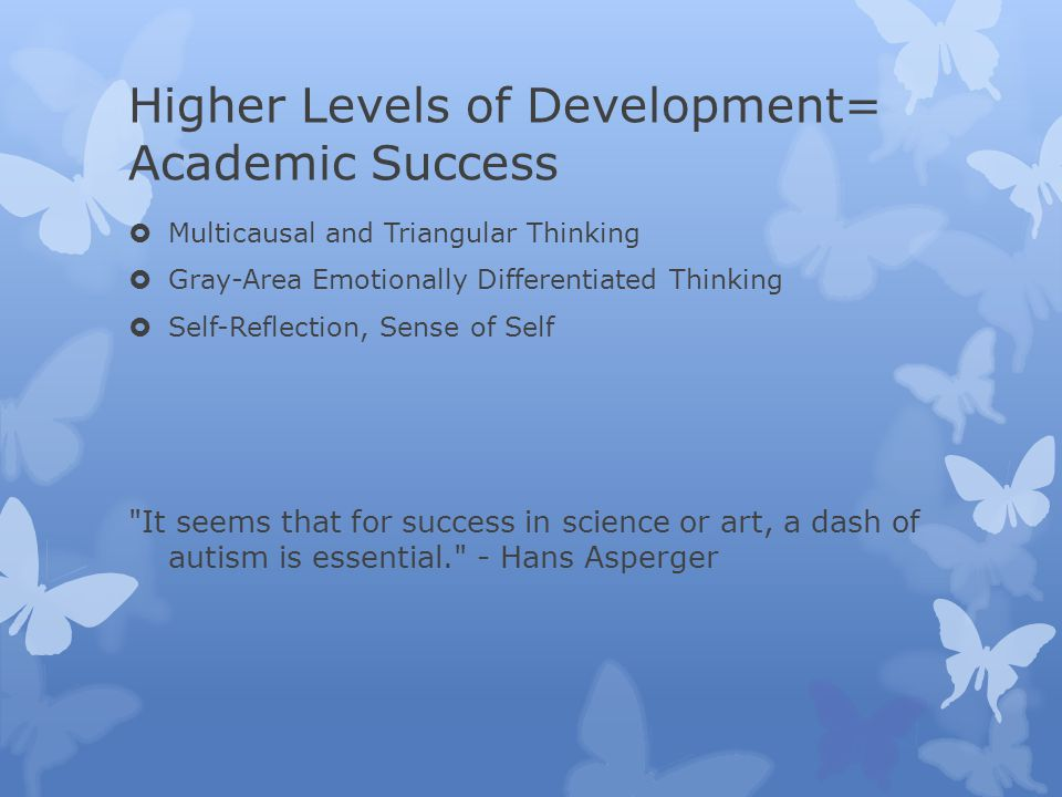 Higher Levels of Development= Academic Success  Multicausal and Triangular Thinking  Gray-Area Emotionally Differentiated Thinking  Self-Reflection, Sense of Self It seems that for success in science or art, a dash of autism is essential. - Hans Asperger