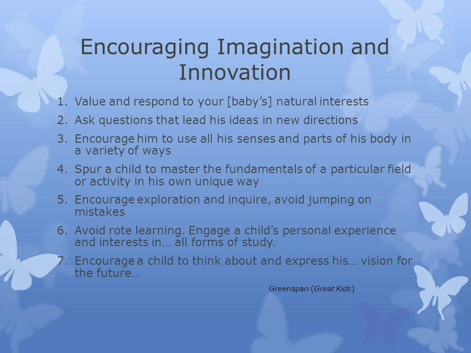Encouraging Imagination and Innovation 1.Value and respond to your [baby's] natural interests 2.Ask questions that lead his ideas in new directions 3.Encourage him to use all his senses and parts of his body in a variety of ways 4.Spur a child to master the fundamentals of a particular field or activity in his own unique way 5.Encourage exploration and inquire, avoid jumping on mistakes 6.Avoid rote learning.