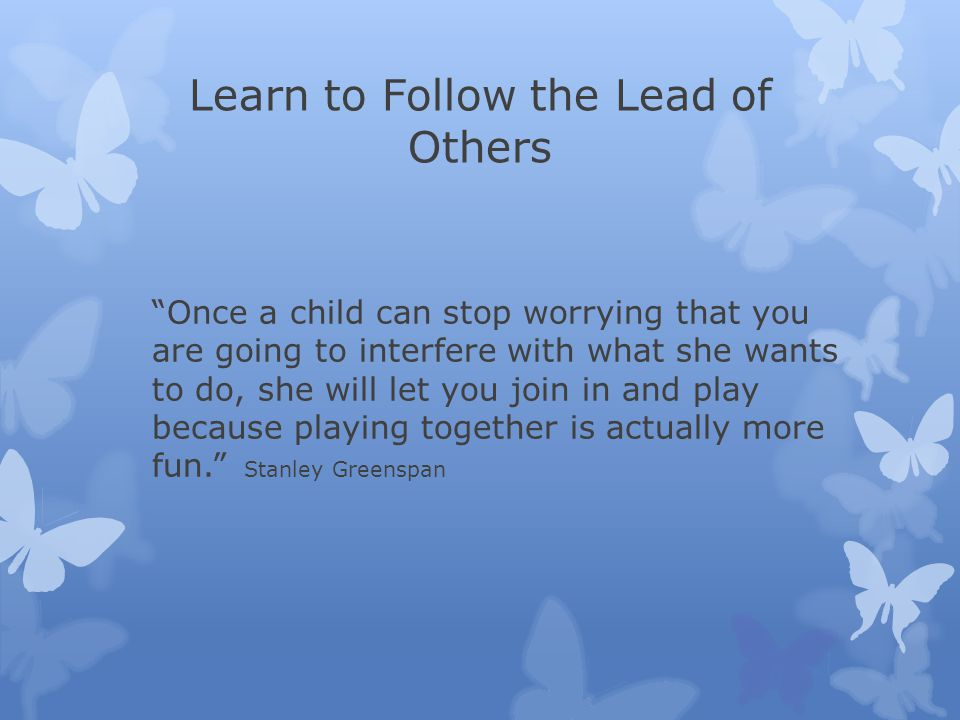 Learn to Follow the Lead of Others Once a child can stop worrying that you are going to interfere with what she wants to do, she will let you join in and play because playing together is actually more fun. Stanley Greenspan