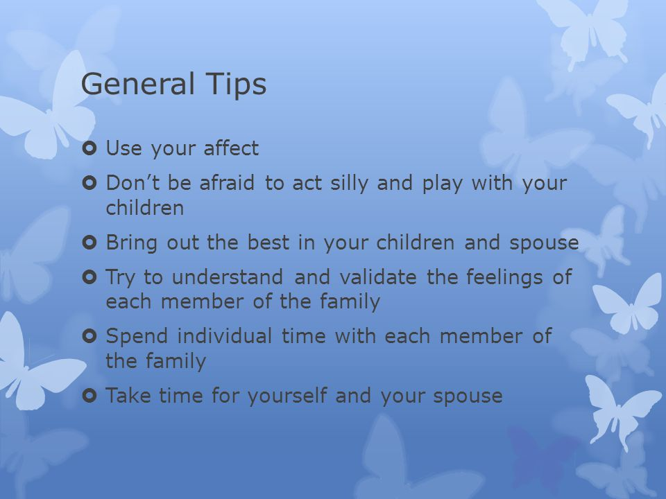 General Tips  Use your affect  Don't be afraid to act silly and play with your children  Bring out the best in your children and spouse  Try to understand and validate the feelings of each member of the family  Spend individual time with each member of the family  Take time for yourself and your spouse