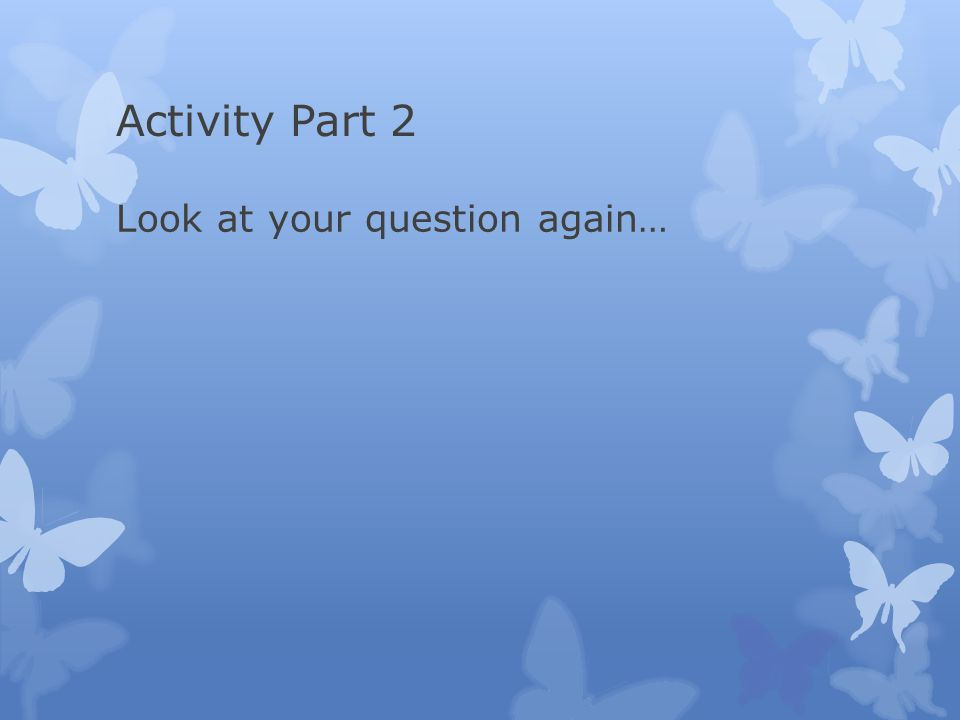 Activity Part 2 Look at your question again…