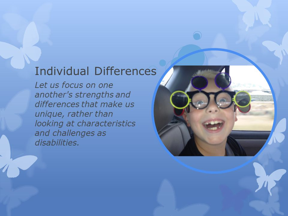 Individual Differences Let us focus on one another s strengths and differences that make us unique, rather than looking at characteristics and challenges as disabilities.