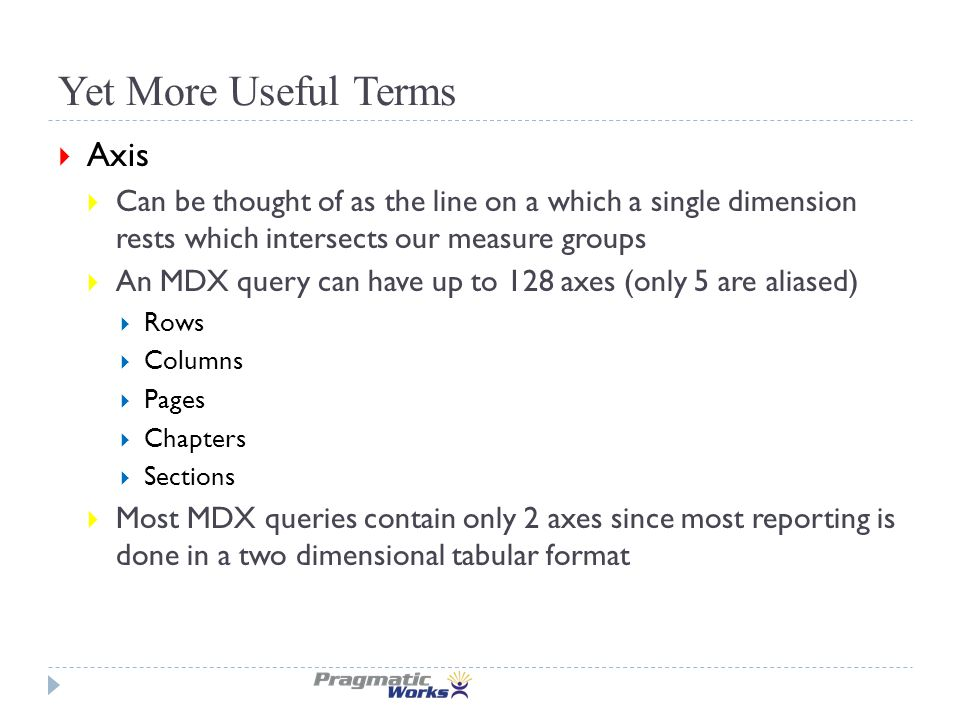 Yet More Useful Terms  Axis  Can be thought of as the line on a which a single dimension rests which intersects our measure groups  An MDX query can have up to 128 axes (only 5 are aliased)  Rows  Columns  Pages  Chapters  Sections  Most MDX queries contain only 2 axes since most reporting is done in a two dimensional tabular format