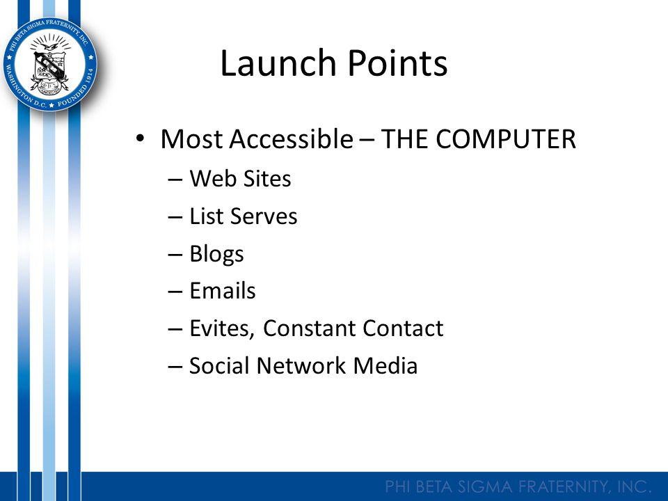 Launch Points Most Accessible – THE COMPUTER – Web Sites – List Serves – Blogs – Emails – Evites, Constant Contact – Social Network Media