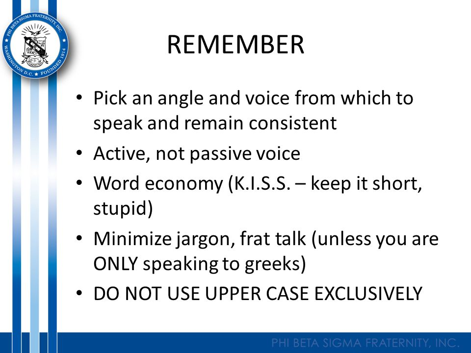 REMEMBER Pick an angle and voice from which to speak and remain consistent Active, not passive voice Word economy (K.I.S.S.