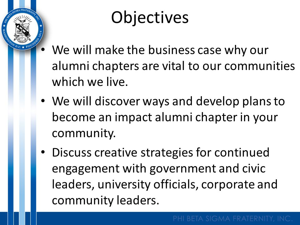 Objectives We will make the business case why our alumni chapters are vital to our communities which we live.