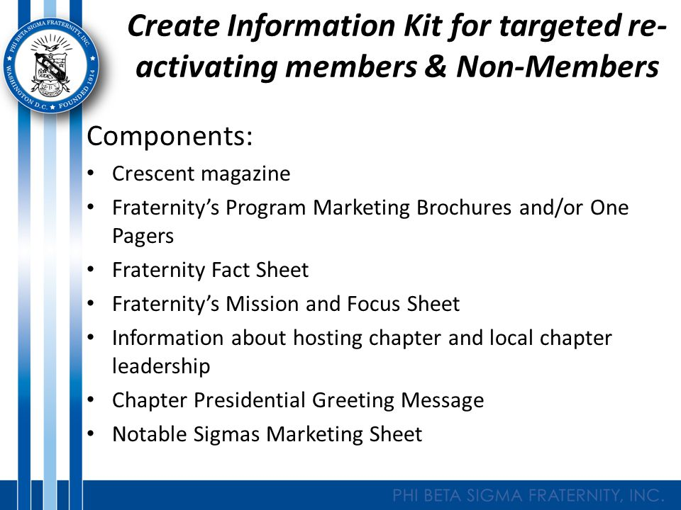 Create Information Kit for targeted re- activating members & Non-Members Components: Crescent magazine Fraternity's Program Marketing Brochures and/or One Pagers Fraternity Fact Sheet Fraternity's Mission and Focus Sheet Information about hosting chapter and local chapter leadership Chapter Presidential Greeting Message Notable Sigmas Marketing Sheet