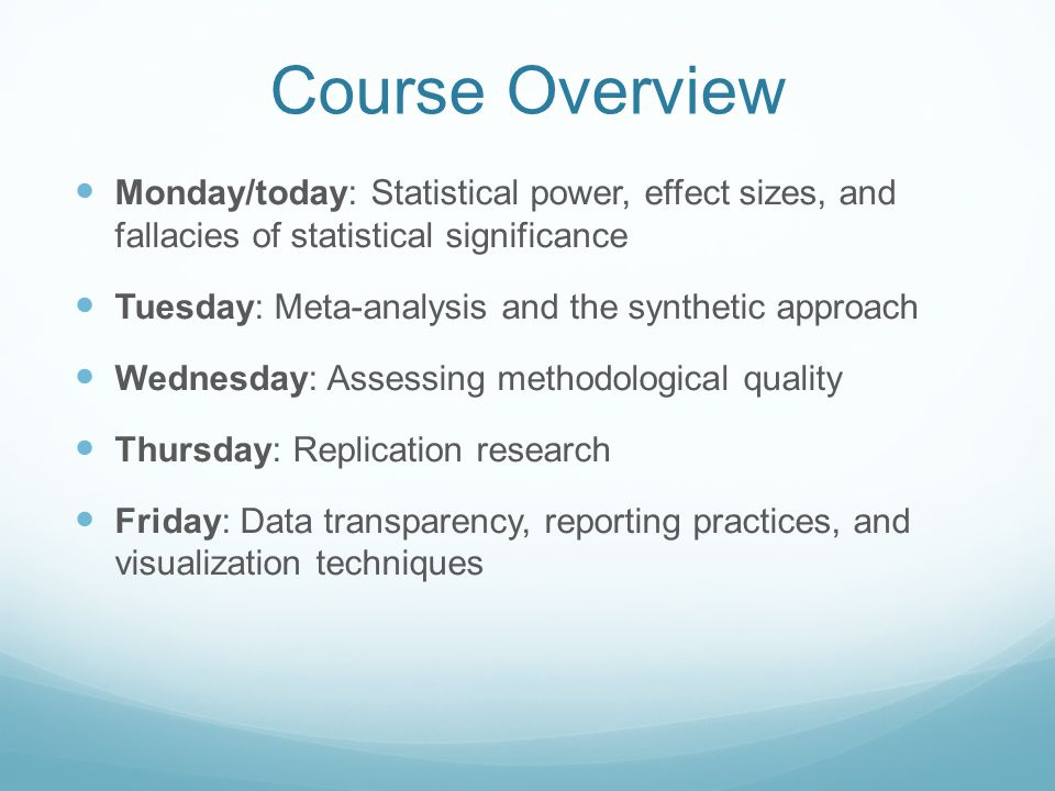 Course Overview Monday/today: Statistical power, effect sizes, and fallacies of statistical significance Tuesday: Meta-analysis and the synthetic approach Wednesday: Assessing methodological quality Thursday: Replication research Friday: Data transparency, reporting practices, and visualization techniques
