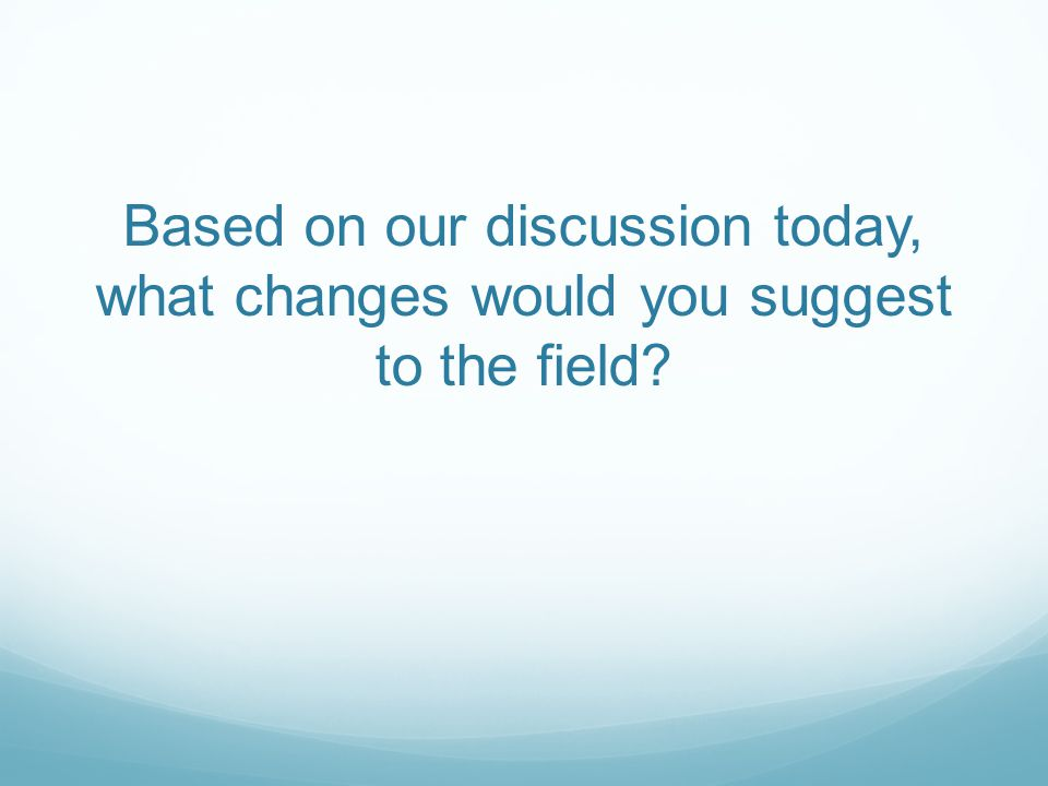 Based on our discussion today, what changes would you suggest to the field?