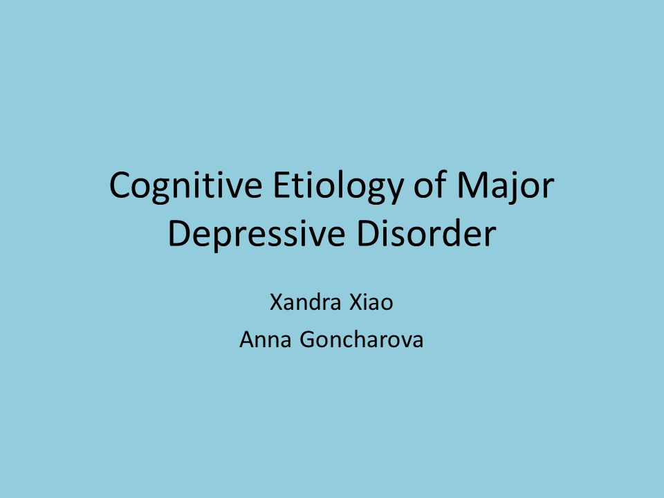 Cognitive Etiology of Major Depressive Disorder Xandra Xiao Anna Goncharova