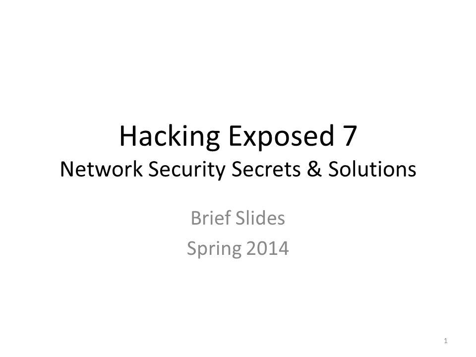 Hacking Exposed 7 Network Security Secrets & Solutions Brief Slides Spring 2014 1