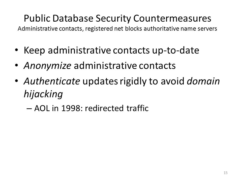 Public Database Security Countermeasures Administrative contacts, registered net blocks authoritative name servers Keep administrative contacts up-to-
