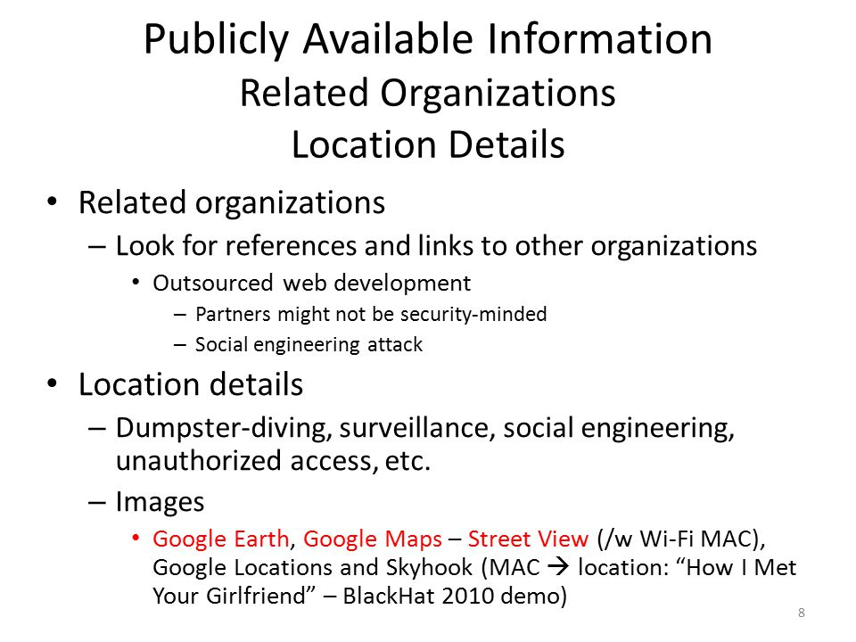 Publicly Available Information Employee Information (1/2) Names, e-mail addresses Phone numbers  physical address – Phonenumber.com, 411.com, yellowpages.com Other personal details – Blackbookonline.info, peoplesearch.com Home phone number, address, social security number, credit history, criminal record, etc.