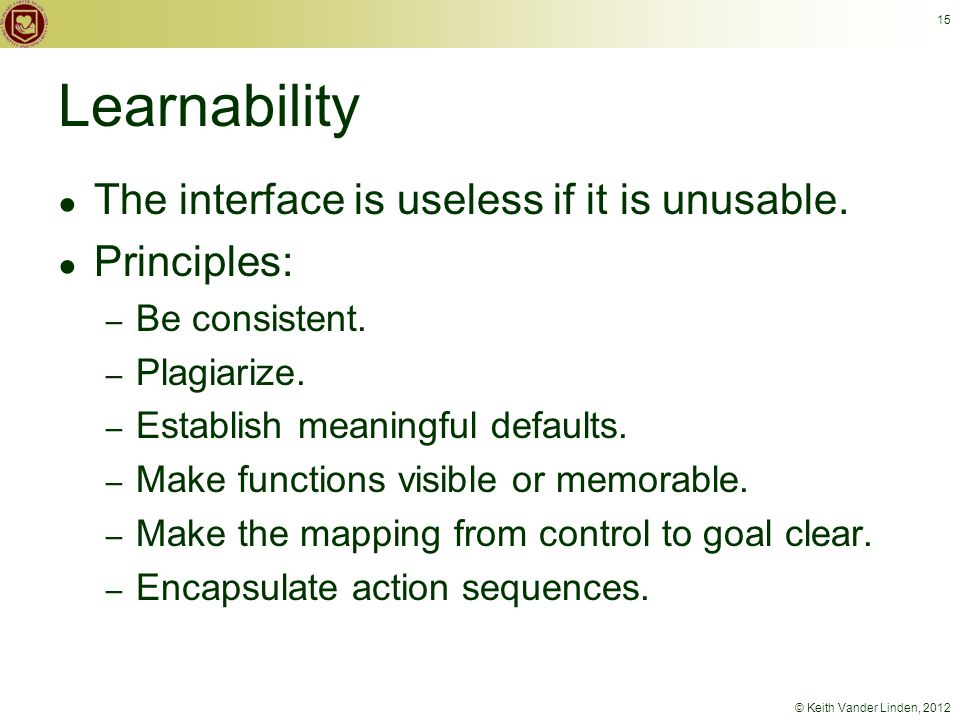 © Keith Vander Linden, 2012 15 Learnability ● The interface is useless if it is unusable.