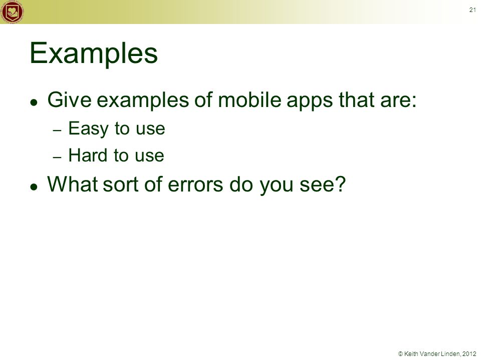 © Keith Vander Linden, 2012 Examples ● Give examples of mobile apps that are: – Easy to use – Hard to use ● What sort of errors do you see.