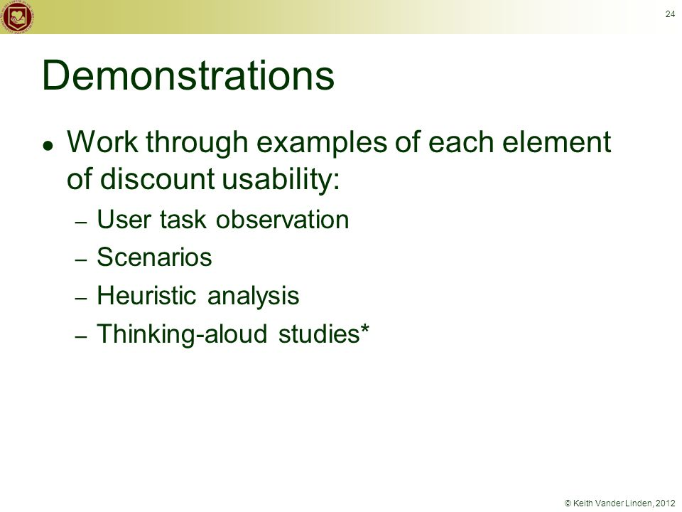 © Keith Vander Linden, 2012 Demonstrations ● Work through examples of each element of discount usability: – User task observation – Scenarios – Heuristic analysis – Thinking-aloud studies* 24