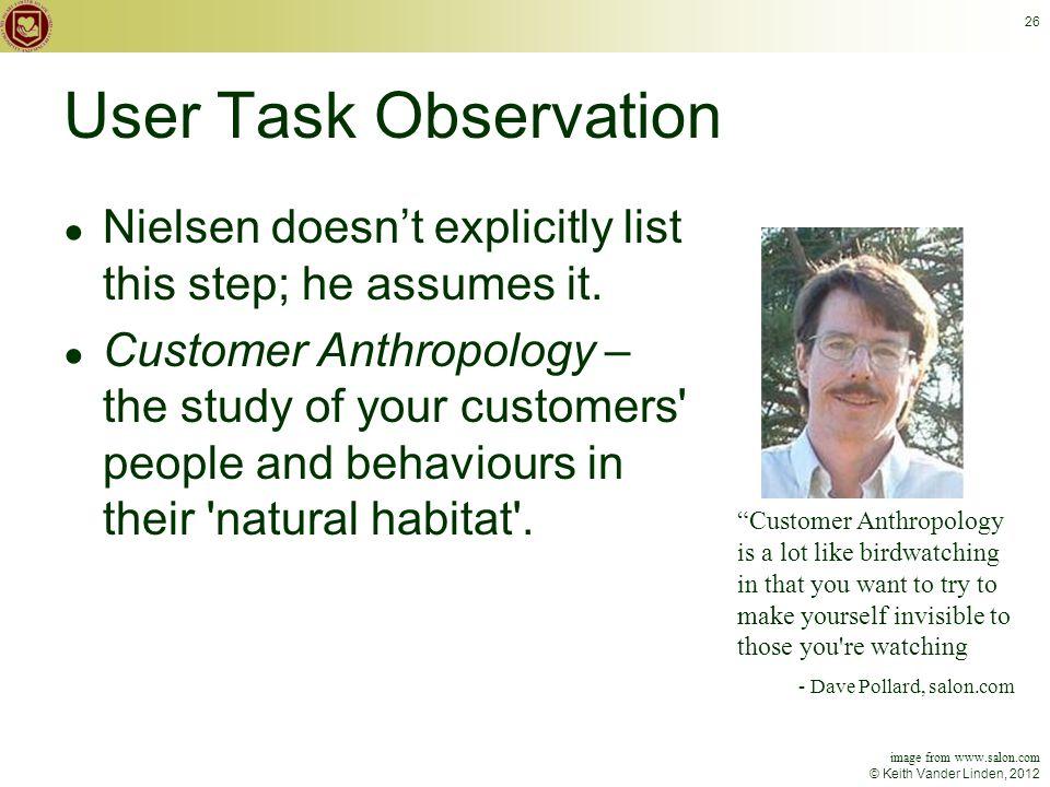 © Keith Vander Linden, 2012 26 User Task Observation ● Nielsen doesn't explicitly list this step; he assumes it.