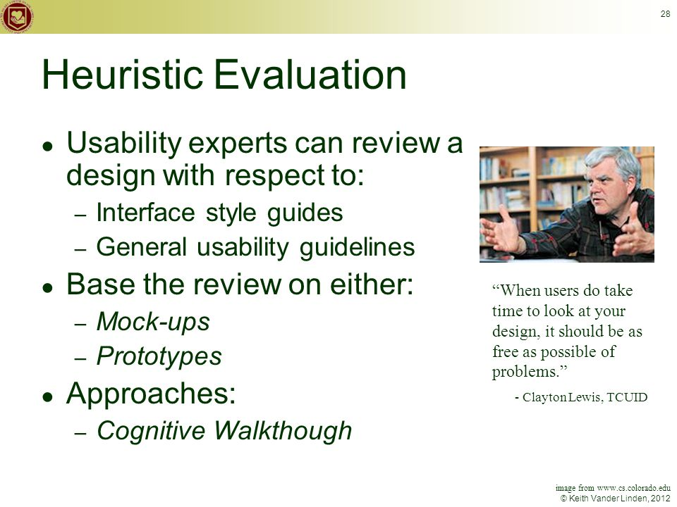 © Keith Vander Linden, 2012 28 Heuristic Evaluation ● Usability experts can review a design with respect to: – Interface style guides – General usability guidelines ● Base the review on either: – Mock-ups – Prototypes ● Approaches: – Cognitive Walkthough When users do take time to look at your design, it should be as free as possible of problems. - Clayton Lewis, TCUID image from www.cs.colorado.edu