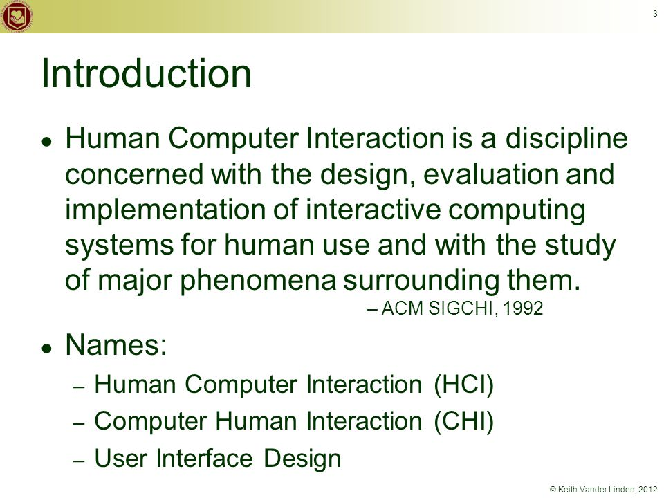 © Keith Vander Linden, 2012 3 Introduction ● Human Computer Interaction is a discipline concerned with the design, evaluation and implementation of interactive computing systems for human use and with the study of major phenomena surrounding them.