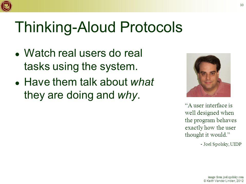 © Keith Vander Linden, 2012 30 Thinking-Aloud Protocols ● Watch real users do real tasks using the system.