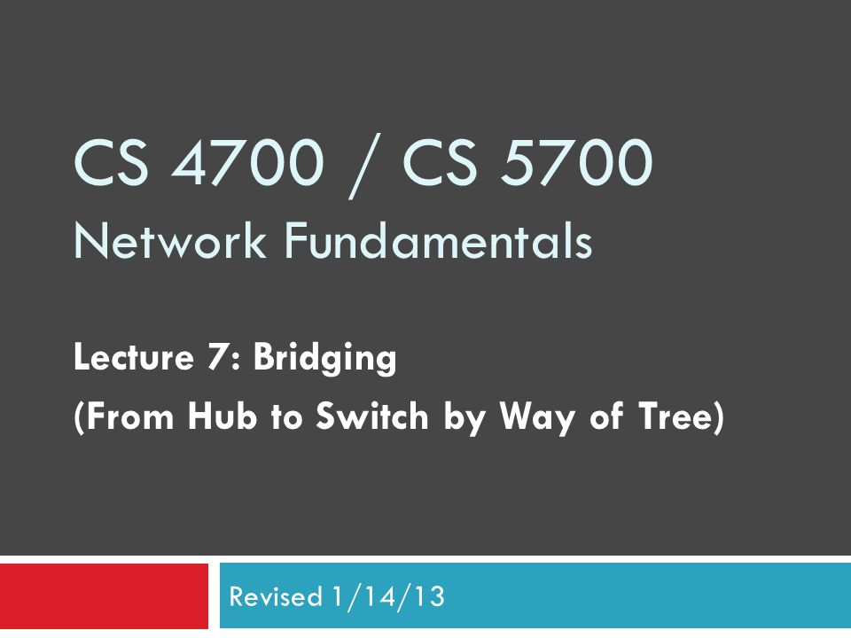 CS 4700 / CS 5700 Network Fundamentals Lecture 7: Bridging (From Hub to Switch by Way of Tree) Revised 1/14/13