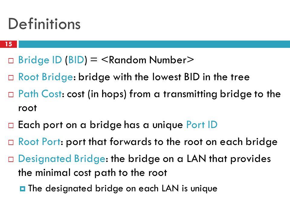 Definitions 15  Bridge ID (BID) =  Root Bridge: bridge with the lowest BID in the tree  Path Cost: cost (in hops) from a transmitting bridge to the root  Each port on a bridge has a unique Port ID  Root Port: port that forwards to the root on each bridge  Designated Bridge: the bridge on a LAN that provides the minimal cost path to the root  The designated bridge on each LAN is unique