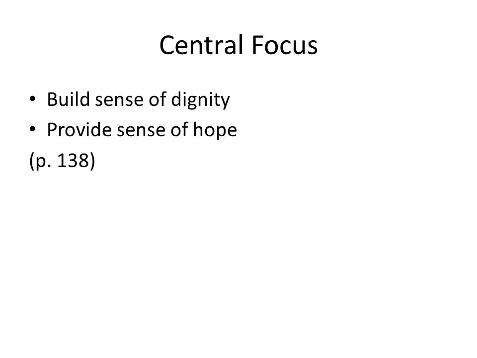 Central Focus Build sense of dignity Provide sense of hope (p. 138)