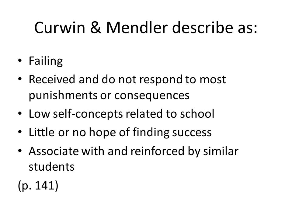 Curwin & Mendler describe as: Failing Received and do not respond to most punishments or consequences Low self-concepts related to school Little or no hope of finding success Associate with and reinforced by similar students (p.